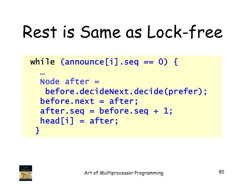 Rest is Same as Lock-free while (announce[i].seq == 0) { … Node after = before.decideNext.decide(prefer); before.next = after; after.seq = before.seq + 1; head[i] = after; } 90 Art of Multiprocessor Programming