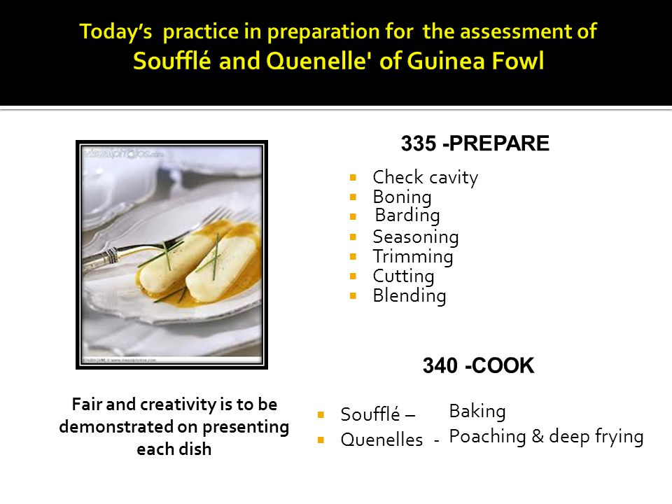 335 -PREPARE Check cavity Boning Seasoning Trimming Cutting Blending 340 -COOK Soufflé – Quenelles - Fair and creativity is to be demonstrated on pres