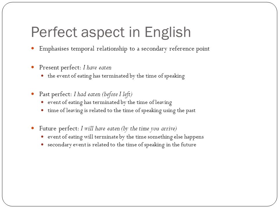 Perfect aspect in English Emphasises temporal relationship to a secondary reference point Present perfect: I have eaten the event of eating has terminated by the time of speaking Past perfect: I had eaten (before I left) event of eating has terminated by the time of leaving time of leaving is related to the time of speaking using the past Future perfect: I will have eaten (by the time you arrive) event of eating will terminate by the time something else happens secondary event is related to the time of speaking in the future