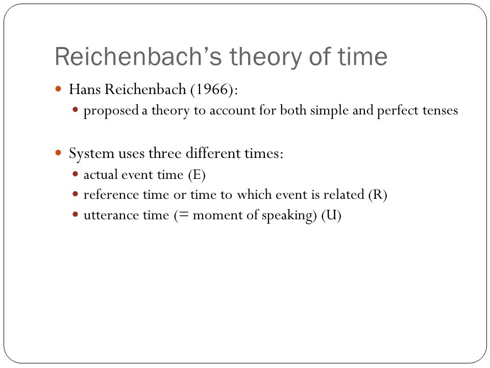Reichenbachs theory of time Hans Reichenbach (1966): proposed a theory to account for both simple and perfect tenses System uses three different times: actual event time (E) reference time or time to which event is related (R) utterance time (= moment of speaking) (U)