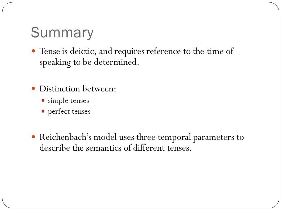 Summary Tense is deictic, and requires reference to the time of speaking to be determined.