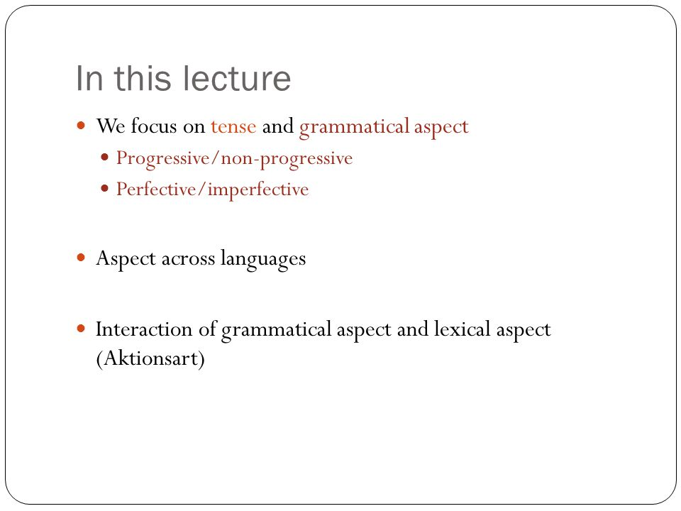 In this lecture We focus on tense and grammatical aspect Progressive/non-progressive Perfective/imperfective Aspect across languages Interaction of grammatical aspect and lexical aspect (Aktionsart)