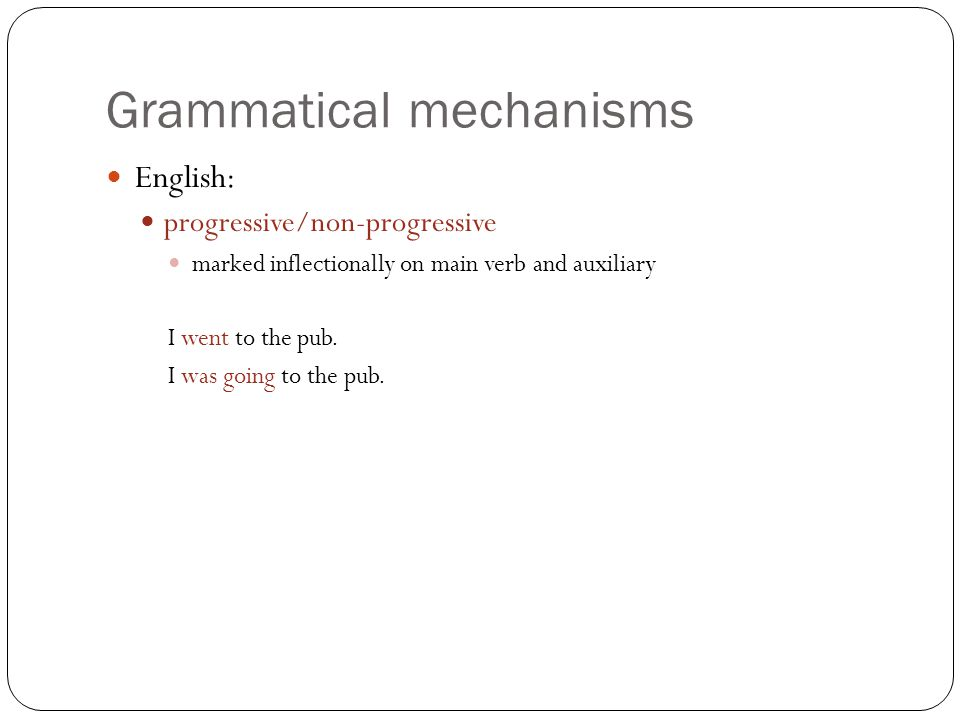 Grammatical mechanisms English: progressive/non-progressive marked inflectionally on main verb and auxiliary I went to the pub.
