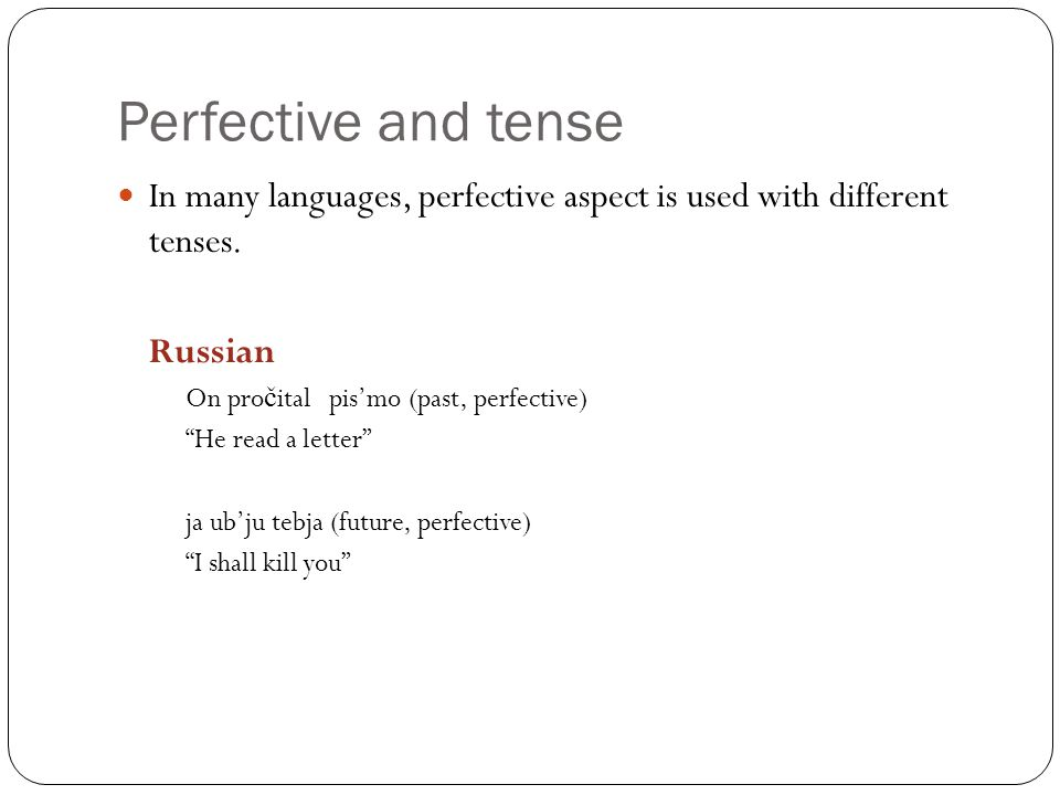 Perfective and tense In many languages, perfective aspect is used with different tenses.
