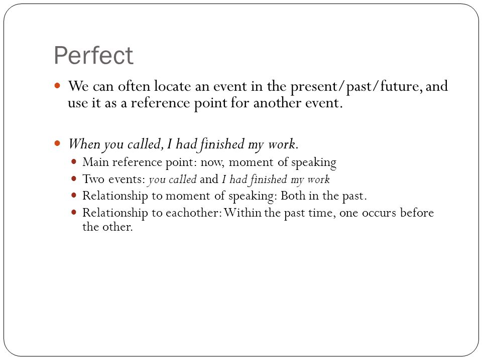 Perfect We can often locate an event in the present/past/future, and use it as a reference point for another event.
