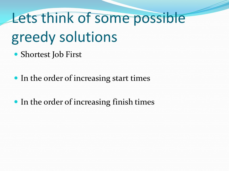 Lets think of some possible greedy solutions Shortest Job First In the order of increasing start times In the order of increasing finish times