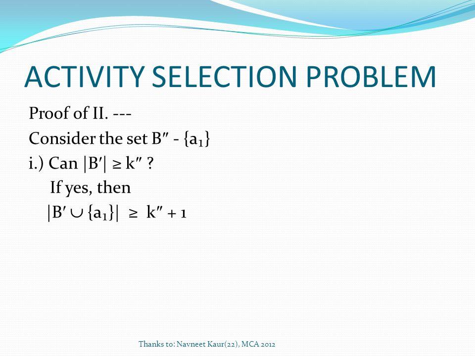 ACTIVITY SELECTION PROBLEM Proof of II. --- Consider the set B - {a} i.) Can |B | k ? If yes, then |B {a}| k + 1 Thanks to: Navneet Kaur(22), MCA 2012