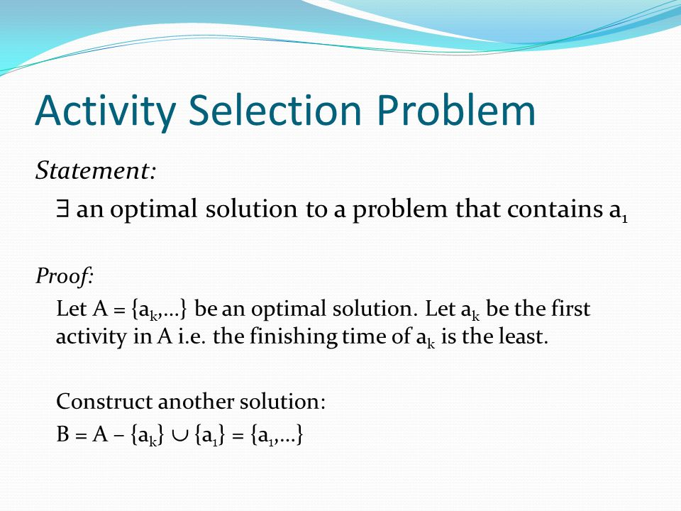 Activity Selection Problem Statement: an optimal solution to a problem that contains a 1 Proof: Let A = {a k,…} be an optimal solution. Let a k be the