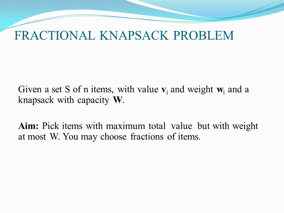 FRACTIONAL KNAPSACK PROBLEM Given a set S of n items, with value v i and weight w i and a knapsack with capacity W. Aim: Pick items with maximum total