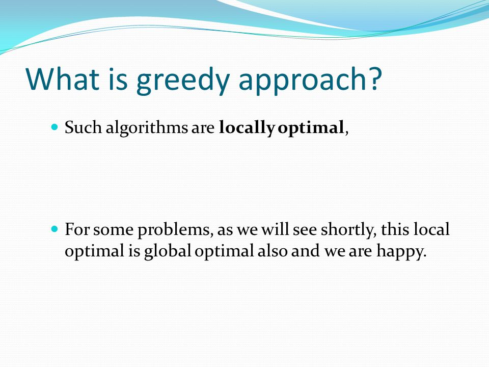 What is greedy approach? Such algorithms are locally optimal, For some problems, as we will see shortly, this local optimal is global optimal also and