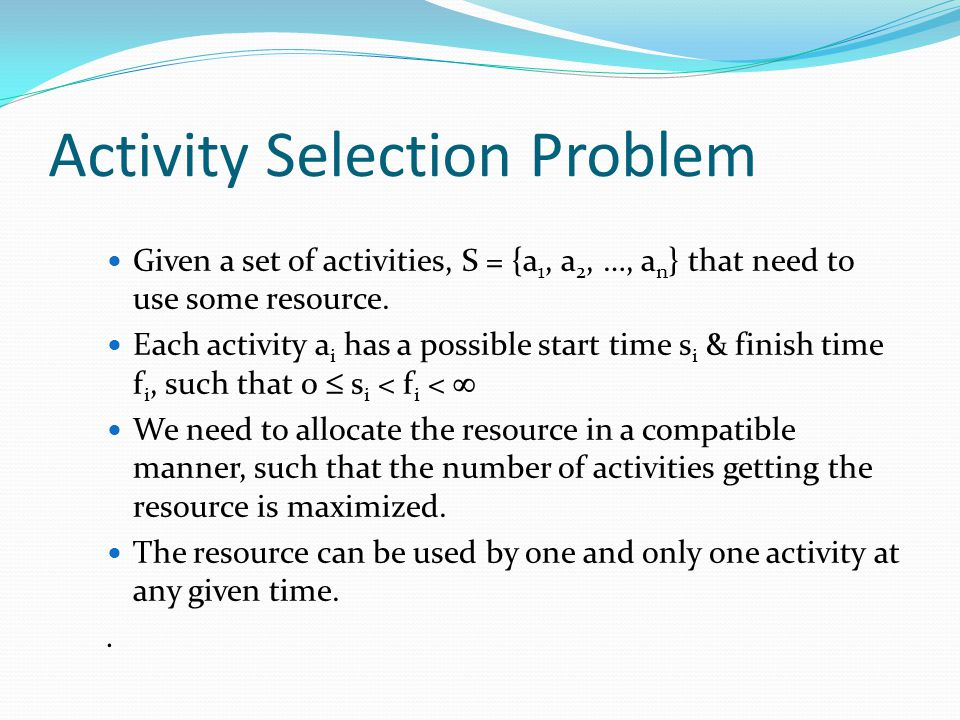 Activity Selection Problem Given a set of activities, S = {a 1, a 2, …, a n } that need to use some resource. Each activity a i has a possible start t