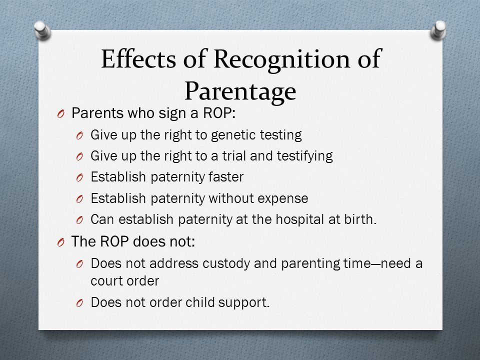 Effects of Recognition of Parentage O Parents who sign a ROP: O Give up the right to genetic testing O Give up the right to a trial and testifying O Establish paternity faster O Establish paternity without expense O Can establish paternity at the hospital at birth.