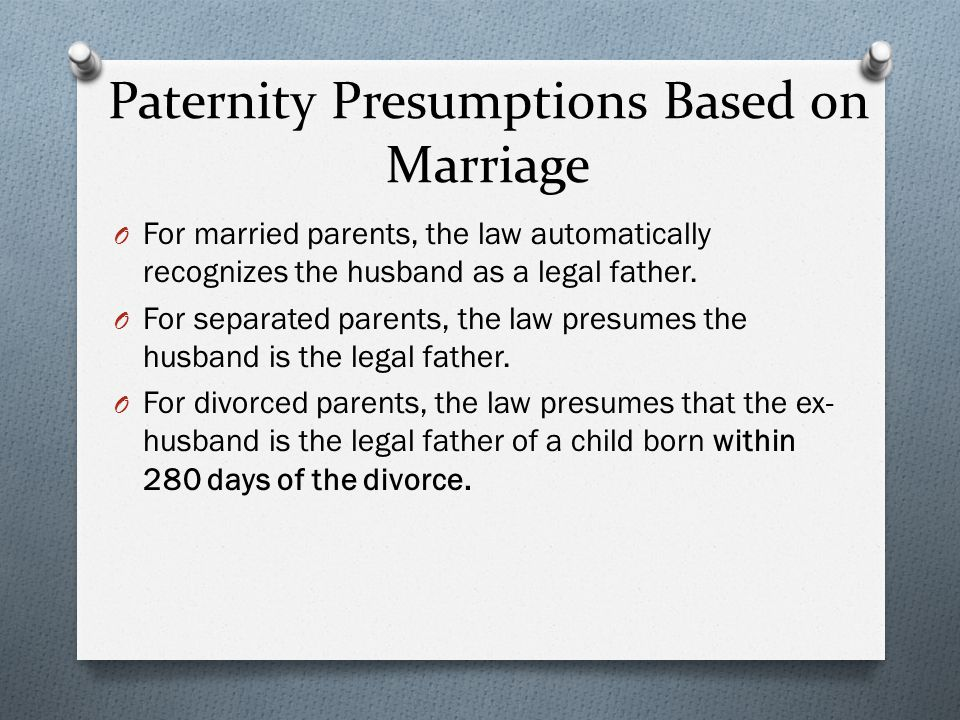 Paternity Presumptions Based on Marriage O For married parents, the law automatically recognizes the husband as a legal father.