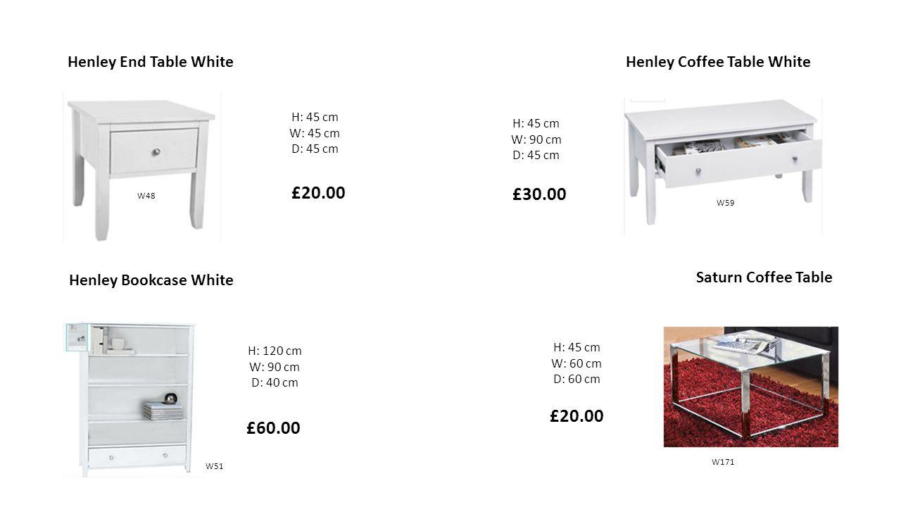 H: 45 cm W: 45 cm D: 45 cm Henley End Table White £20.00 H: 45 cm W: 90 cm D: 45 cm £30.00 Henley Coffee Table White H: 120 cm W: 90 cm D: 40 cm £60.00 Henley Bookcase White H: 45 cm W: 60 cm D: 60 cm Saturn Coffee Table £20.00 W51 W48 W59 W171