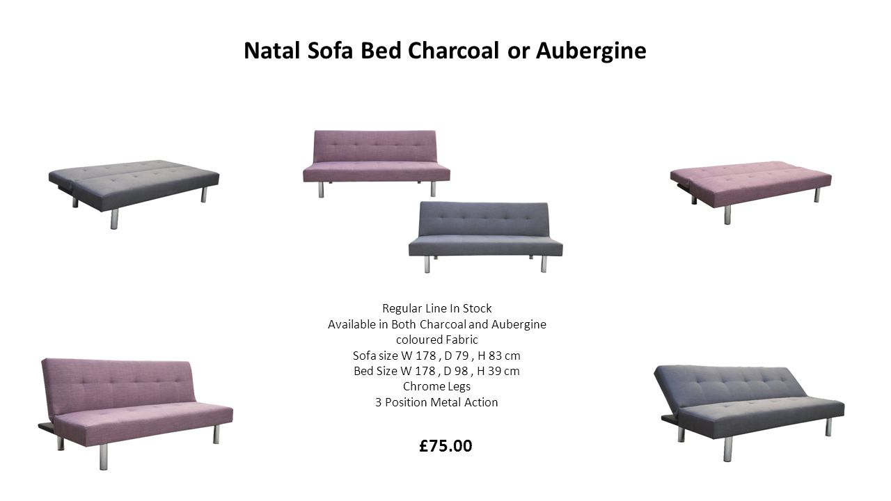 Natal Sofa Bed Charcoal or Aubergine Regular Line In Stock Available in Both Charcoal and Aubergine coloured Fabric Sofa size W 178, D 79, H 83 cm Bed Size W 178, D 98, H 39 cm Chrome Legs 3 Position Metal Action £75.00