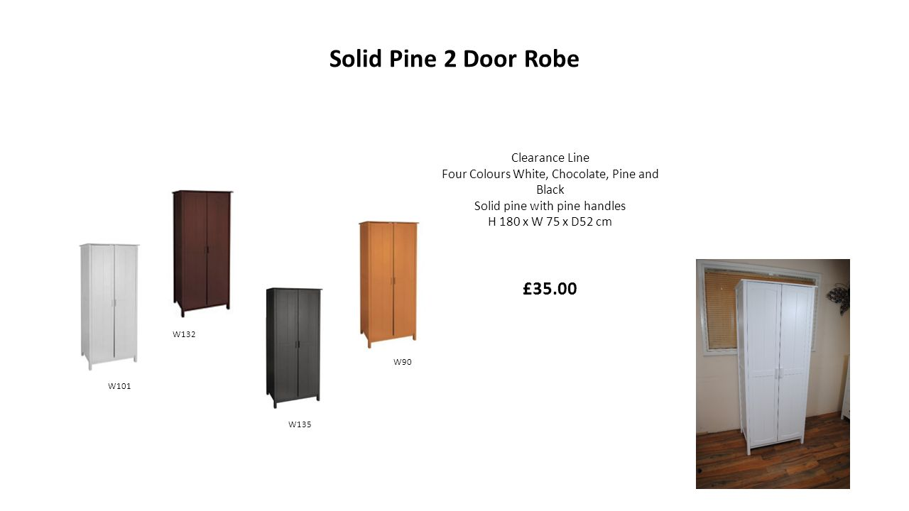 Solid Pine 2 Door Robe Clearance Line Four Colours White, Chocolate, Pine and Black Solid pine with pine handles H 180 x W 75 x D52 cm £35.00 W135 W132 W90 W101