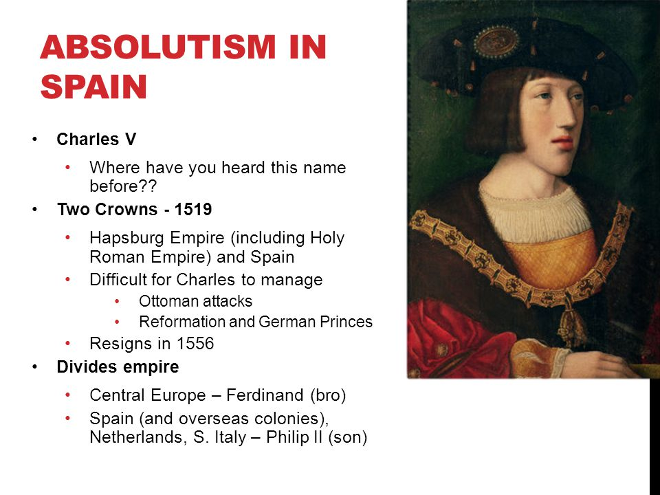 ABSOLUTISM IN SPAIN Charles V Where have you heard this name before?? Two Crowns - 1519 Hapsburg Empire (including Holy Roman Empire) and Spain Diffic