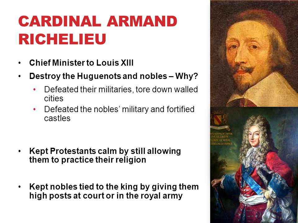 CARDINAL ARMAND RICHELIEU Chief Minister to Louis XIII Destroy the Huguenots and nobles – Why? Defeated their militaries, tore down walled cities Defe