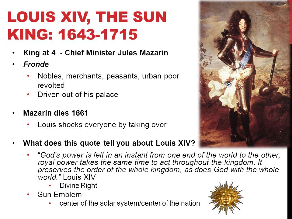 LOUIS XIV, THE SUN KING: 1643-1715 King at 4 - Chief Minister Jules Mazarin Fronde Nobles, merchants, peasants, urban poor revolted Driven out of his