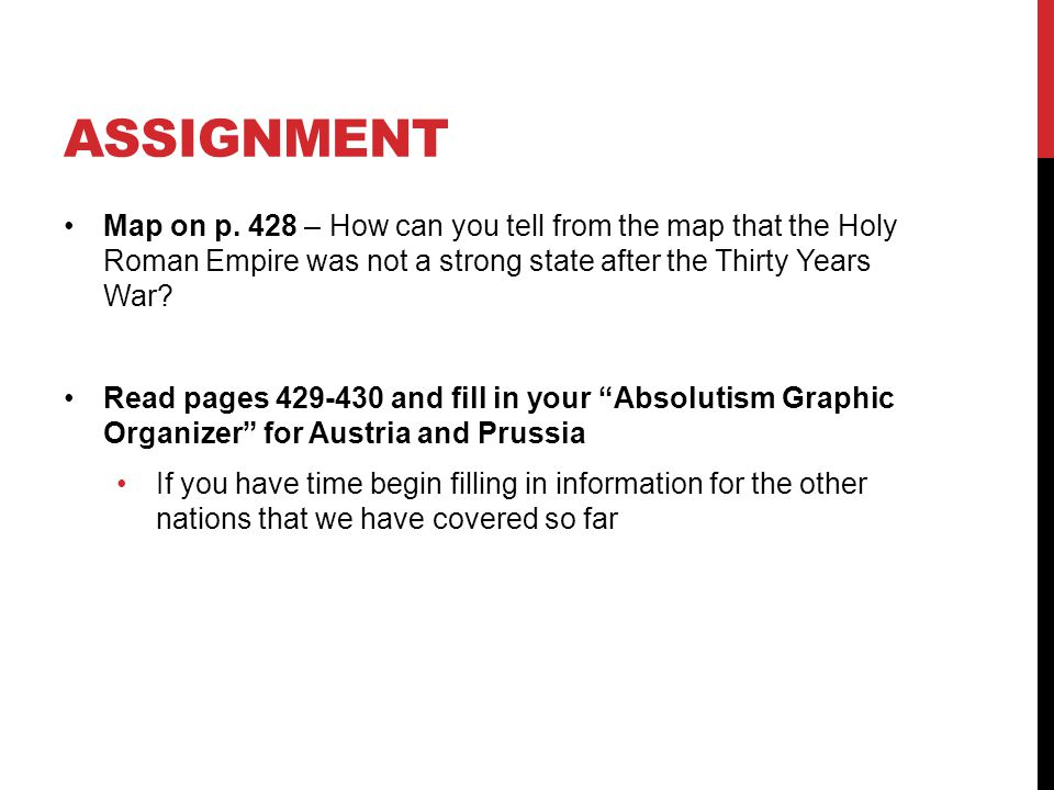 ASSIGNMENT Map on p. 428 – How can you tell from the map that the Holy Roman Empire was not a strong state after the Thirty Years War? Read pages 429-