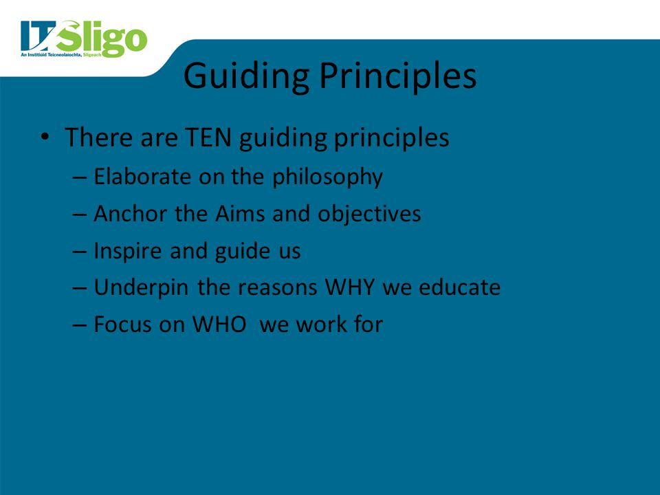 Guiding Principles There are TEN guiding principles – Elaborate on the philosophy – Anchor the Aims and objectives – Inspire and guide us – Underpin the reasons WHY we educate – Focus on WHO we work for