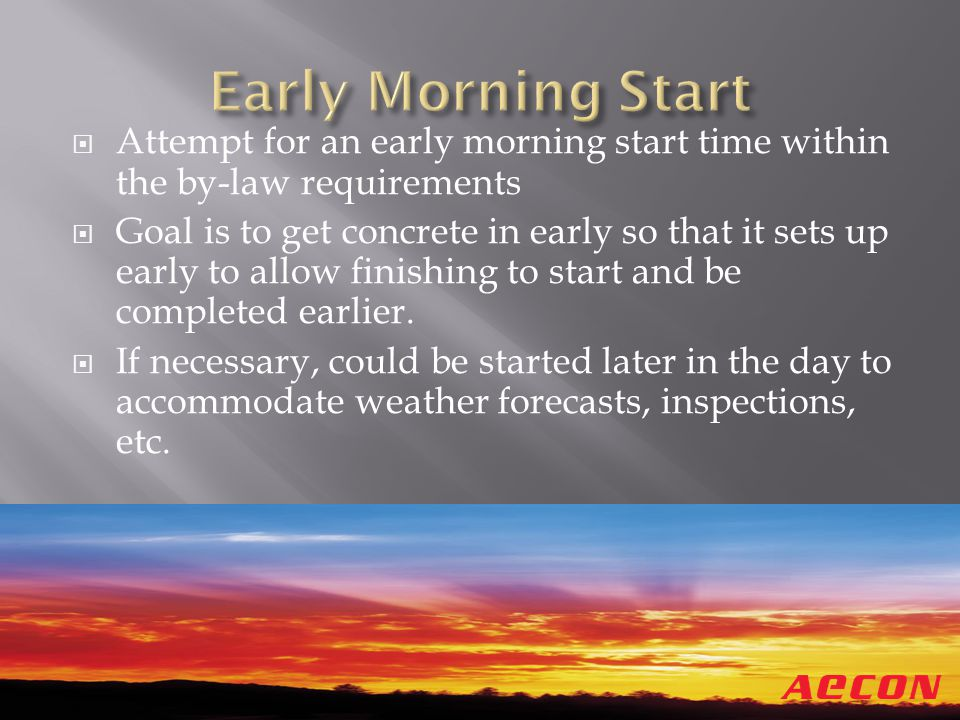 Attempt for an early morning start time within the by-law requirements Goal is to get concrete in early so that it sets up early to allow finishing to