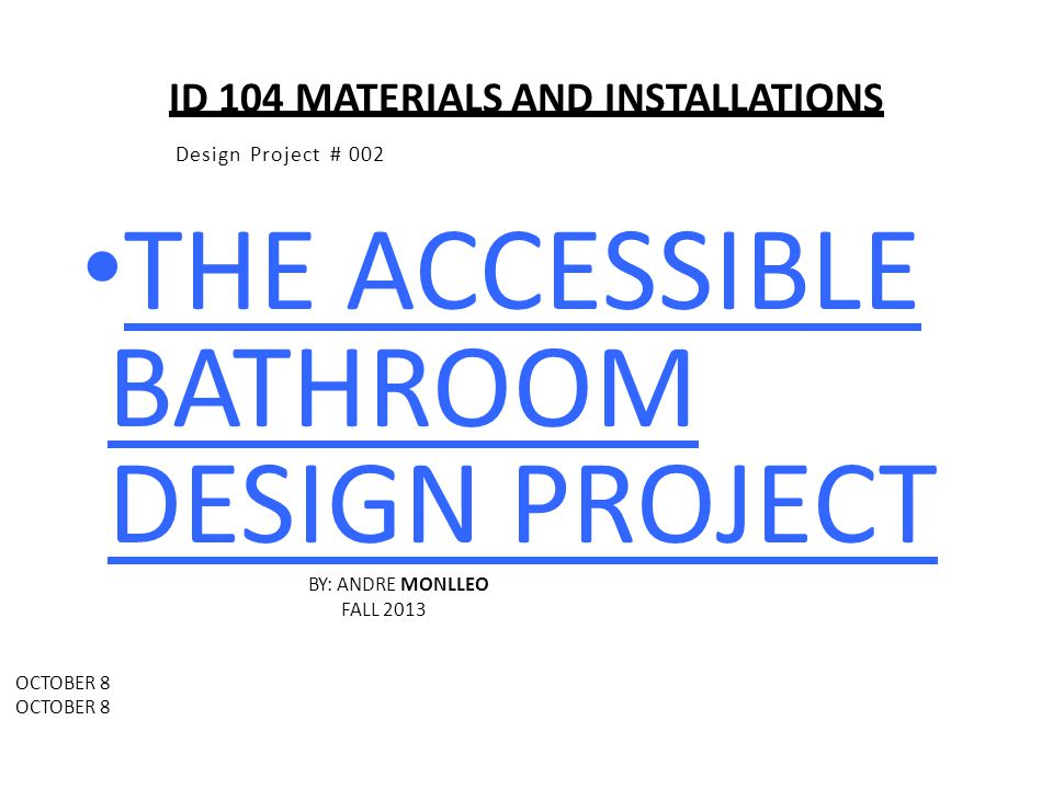 ID 104 MATERIALS AND INSTALLATIONS Design Project # 002 THE ACCESSIBLE BATHROOM DESIGN PROJECT BY: ANDRE MONLLEO FALL 2013 OCTOBER 8