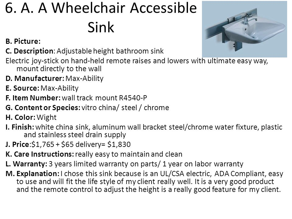 6. A. A Wheelchair Accessible Sink B. Picture: C. Description: Adjustable height bathroom sink Electric joy-stick on hand-held remote raises and lower