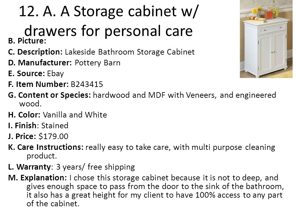 12. A. A Storage cabinet w/ drawers for personal care B. Picture: C. Description: Lakeside Bathroom Storage Cabinet D. Manufacturer: Pottery Barn E. S