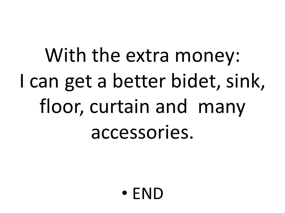 With the extra money: I can get a better bidet, sink, floor, curtain and many accessories. END
