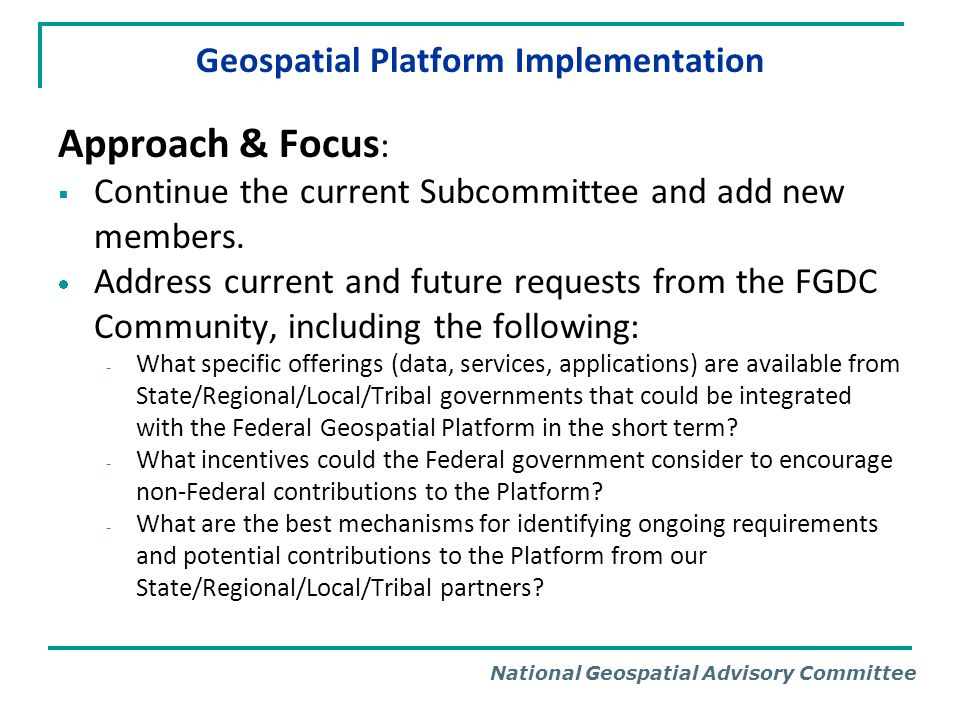 National Geospatial Advisory Committee Geospatial Platform Implementation Current and Planned Activities Incorporate information from Data Sharing Best Practices Summary Report into the Subcommittees activities Assess horizontal and vertical data sharing, what is going to help us shape a path forward.