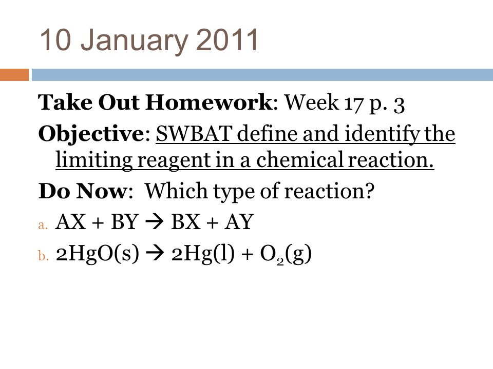 10 January 2011 Take Out Homework: Week 17 p. 3 Objective: SWBAT define and identify the limiting reagent in a chemical reaction. Do Now: Which type o