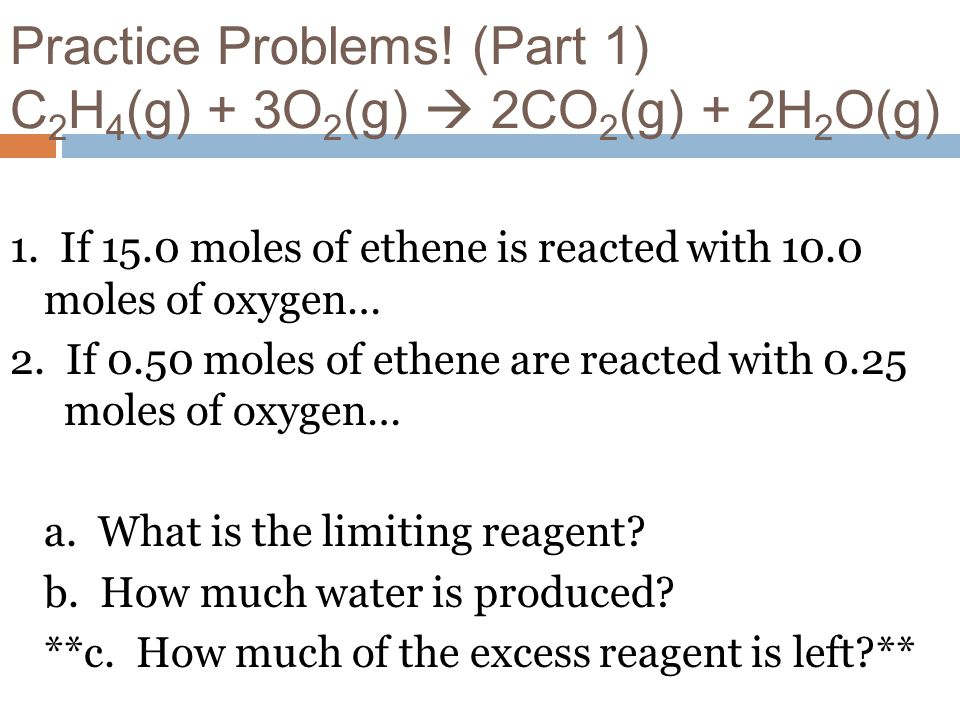 Practice Problems! (Part 1) C 2 H 4 (g) + 3O 2 (g) 2CO 2 (g) + 2H 2 O(g) 1. If 15.0 moles of ethene is reacted with 10.0 moles of oxygen… 2. If 0.50 m