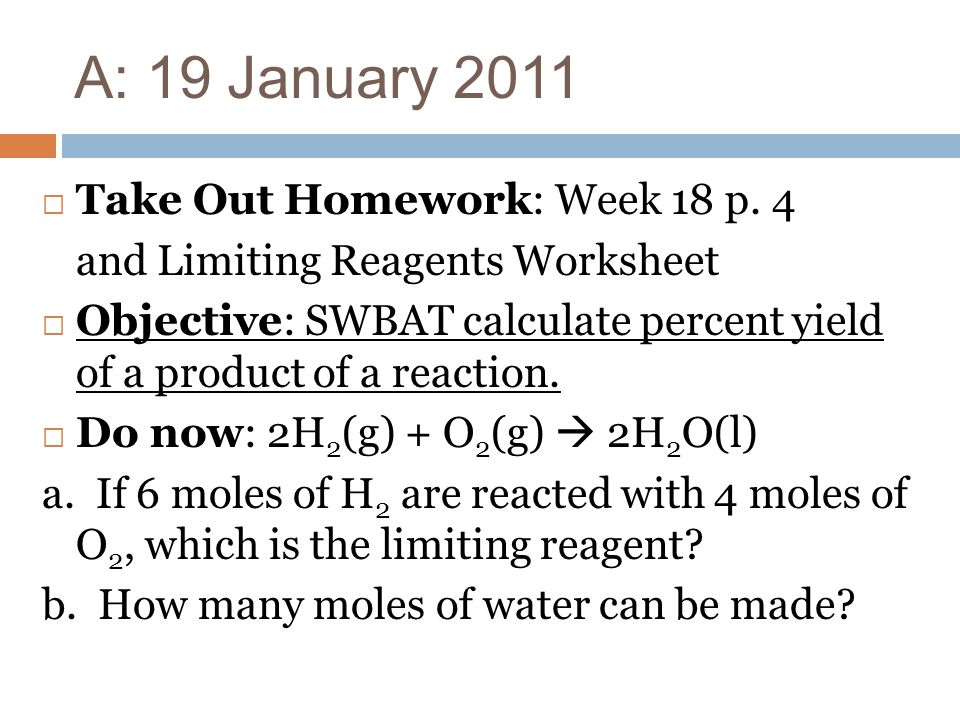 A: 19 January 2011 Take Out Homework: Week 18 p. 4 and Limiting Reagents Worksheet Objective: SWBAT calculate percent yield of a product of a reaction