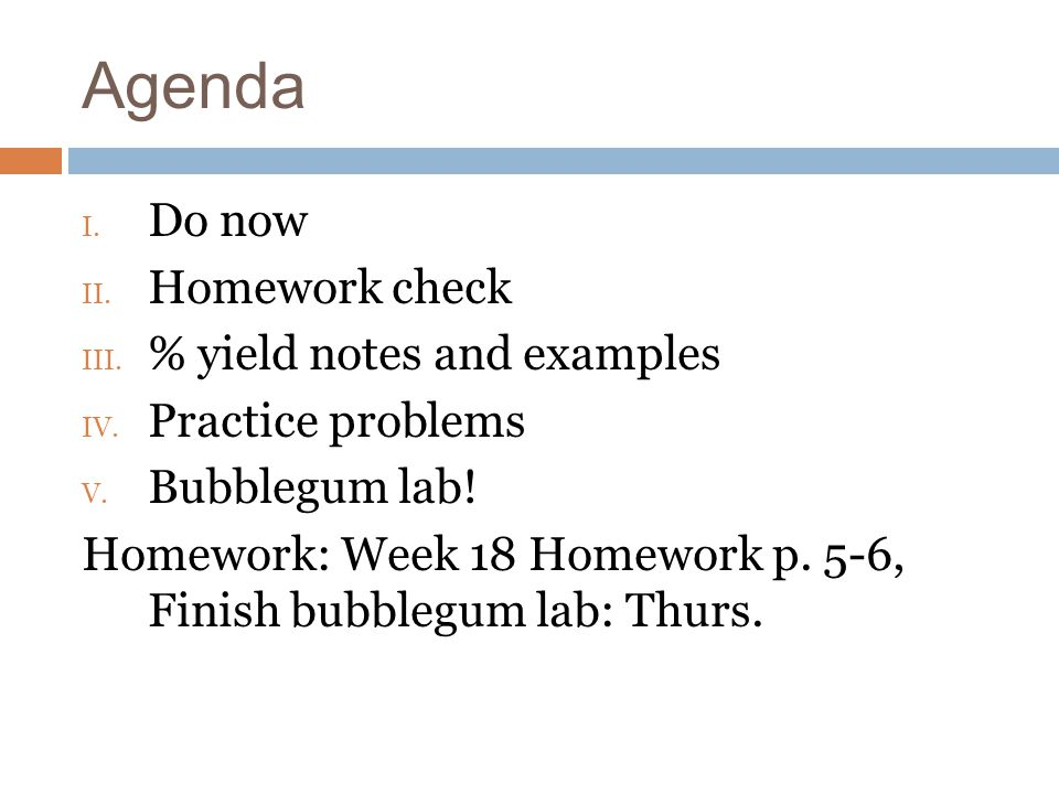 Agenda I. Do now II. Homework check III. % yield notes and examples IV. Practice problems V. Bubblegum lab! Homework: Week 18 Homework p. 5-6, Finish