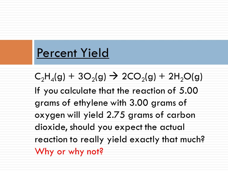 C 2 H 4 (g) + 3O 2 (g) 2CO 2 (g) + 2H 2 O(g) If you calculate that the reaction of 5.00 grams of ethylene with 3.00 grams of oxygen will yield 2.75 gr