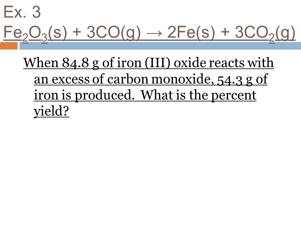 Ex. 3 Fe 2 O 3 (s) + 3CO(g) 2Fe(s) + 3CO 2 (g) When 84.8 g of iron (III) oxide reacts with an excess of carbon monoxide, 54.3 g of iron is produced. W
