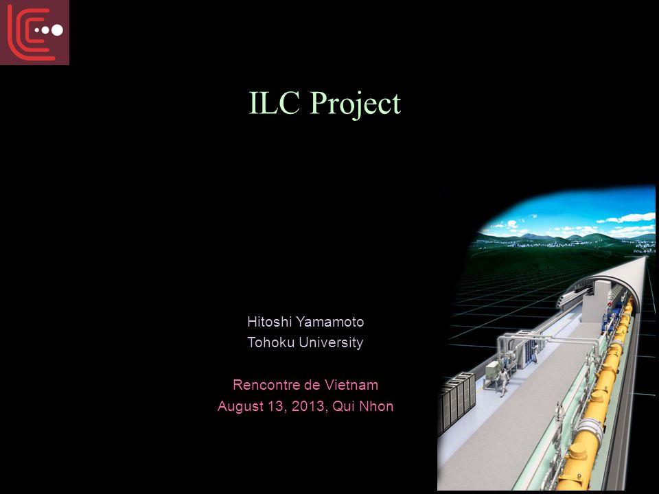 ILC Project Hitoshi Yamamoto Tohoku University Rencontre de Vietnam August 13, 2013, Qui Nhon