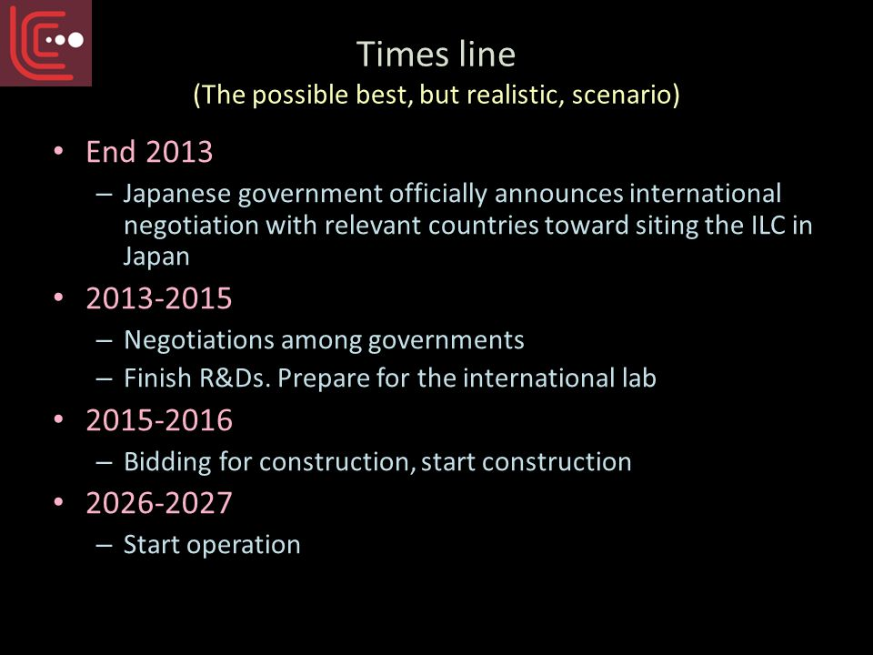 Times line (The possible best, but realistic, scenario) End 2013 – Japanese government officially announces international negotiation with relevant countries toward siting the ILC in Japan 2013-2015 – Negotiations among governments – Finish R&Ds.