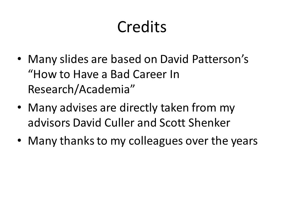 Credits Many slides are based on David Pattersons How to Have a Bad Career In Research/Academia Many advises are directly taken from my advisors David Culler and Scott Shenker Many thanks to my colleagues over the years