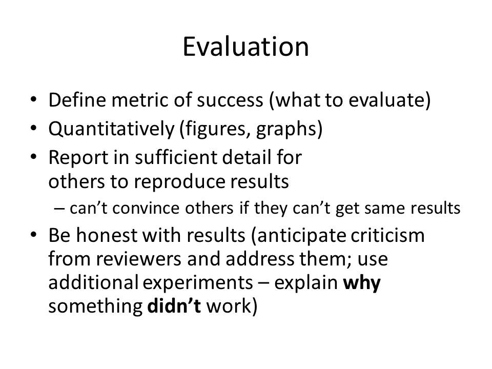 Evaluation Define metric of success (what to evaluate) Quantitatively (figures, graphs) Report in sufficient detail for others to reproduce results – cant convince others if they cant get same results Be honest with results (anticipate criticism from reviewers and address them; use additional experiments – explain why something didnt work)