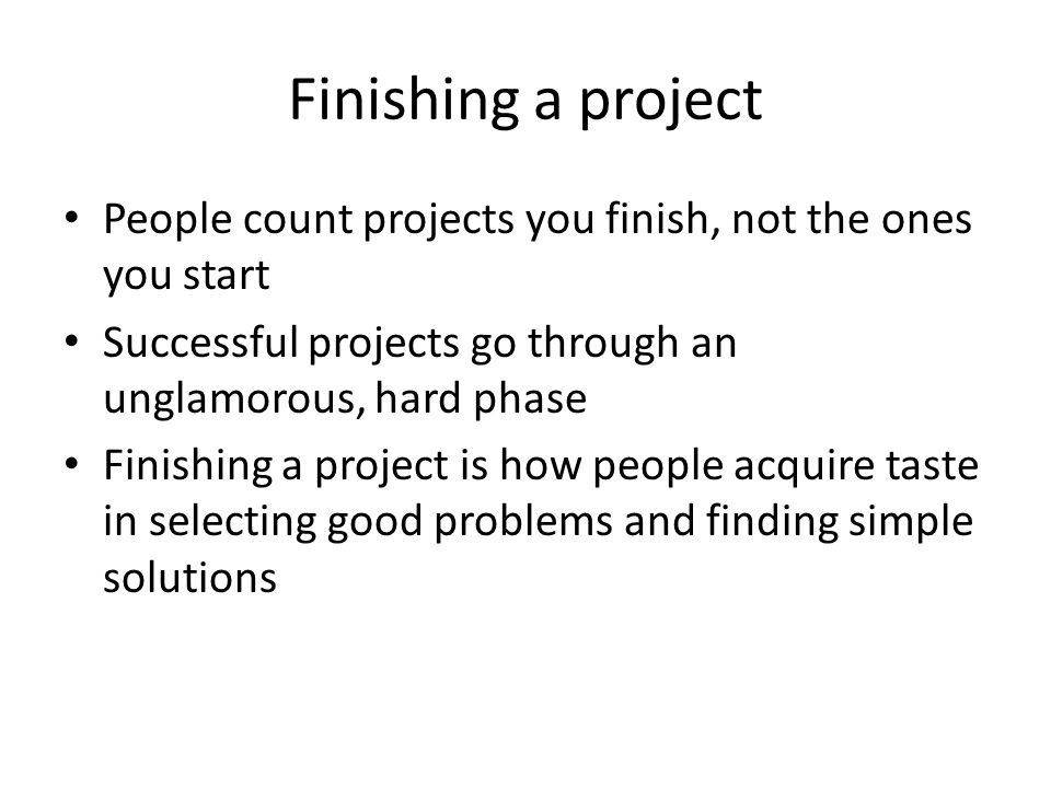 Finishing a project People count projects you finish, not the ones you start Successful projects go through an unglamorous, hard phase Finishing a project is how people acquire taste in selecting good problems and finding simple solutions