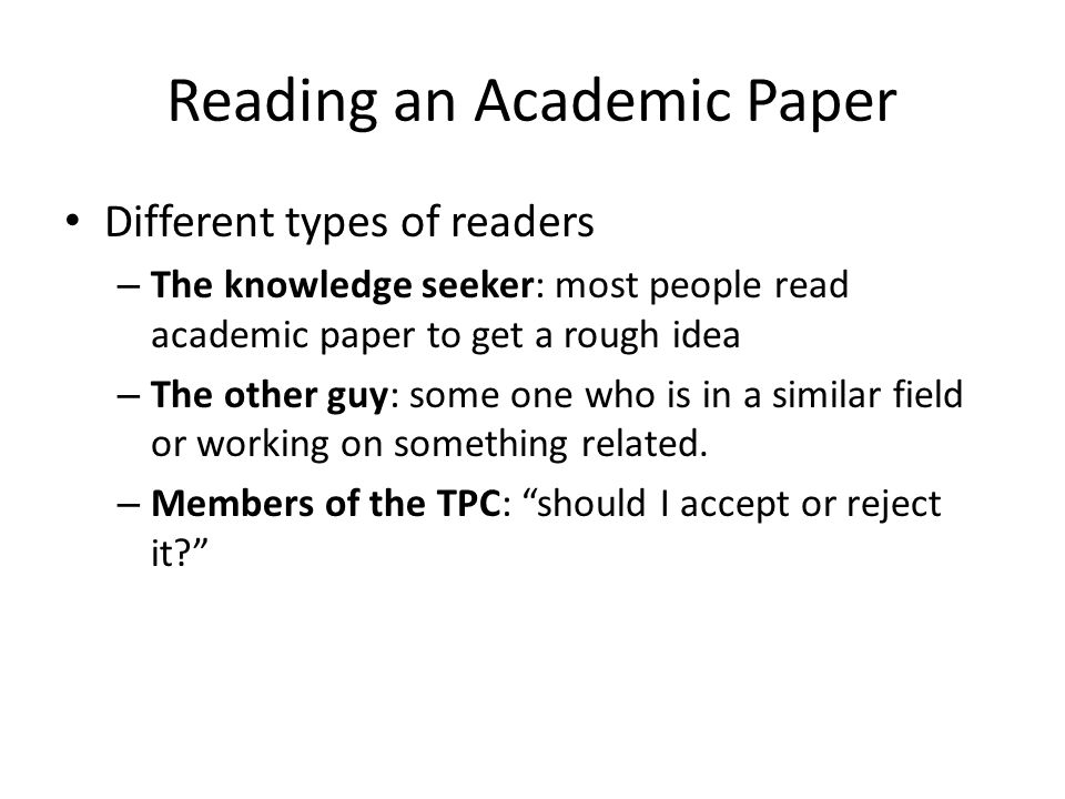 Reading an Academic Paper Different types of readers – The knowledge seeker: most people read academic paper to get a rough idea – The other guy: some one who is in a similar field or working on something related.