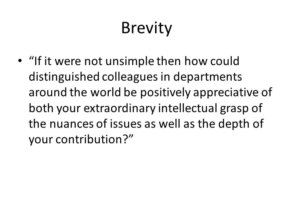Brevity If it were not unsimple then how could distinguished colleagues in departments around the world be positively appreciative of both your extraordinary intellectual grasp of the nuances of issues as well as the depth of your contribution