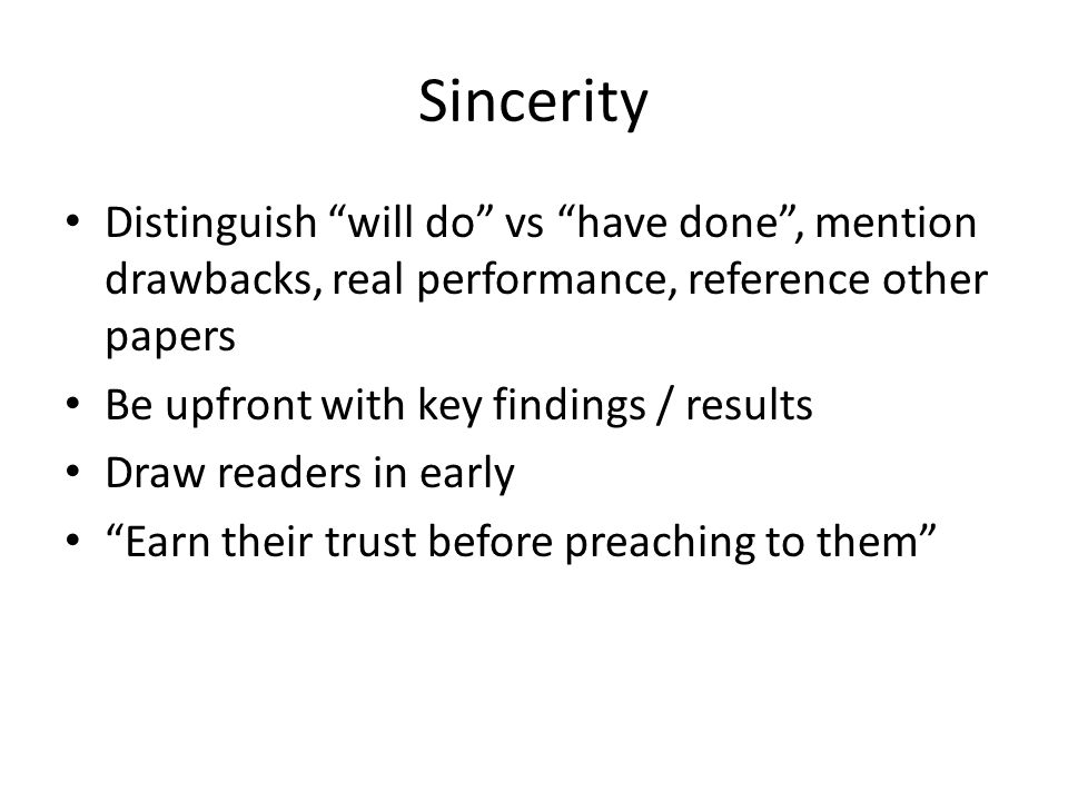 Sincerity Distinguish will do vs have done, mention drawbacks, real performance, reference other papers Be upfront with key findings / results Draw readers in early Earn their trust before preaching to them