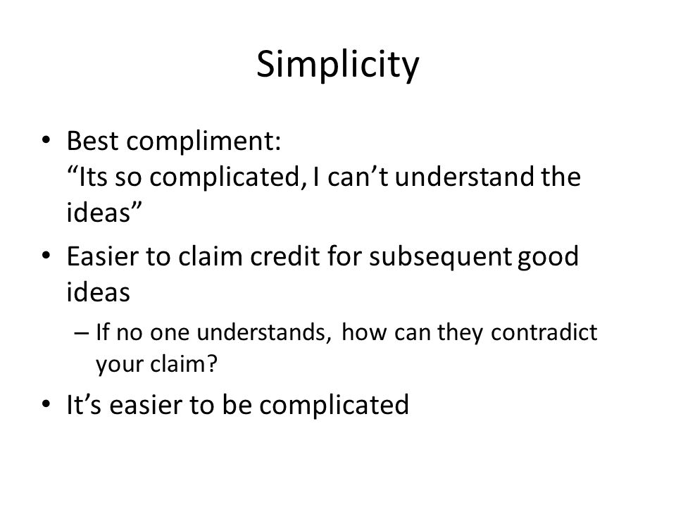 Simplicity Best compliment: Its so complicated, I cant understand the ideas Easier to claim credit for subsequent good ideas – If no one understands, how can they contradict your claim.