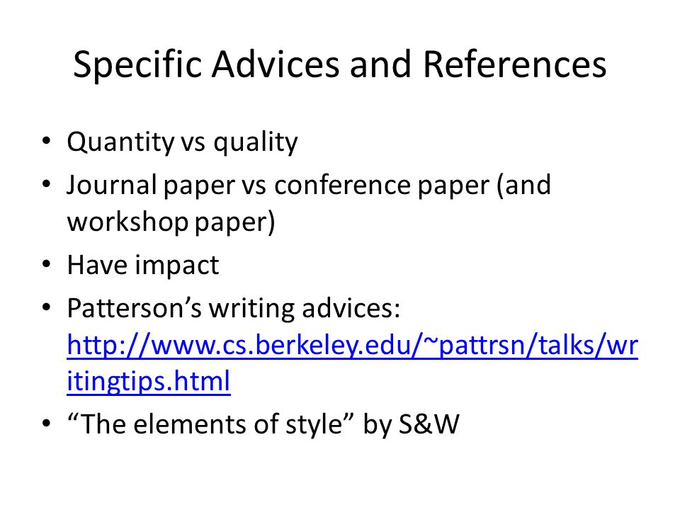 Specific Advices and References Quantity vs quality Journal paper vs conference paper (and workshop paper) Have impact Pattersons writing advices: http://www.cs.berkeley.edu/~pattrsn/talks/wr itingtips.html http://www.cs.berkeley.edu/~pattrsn/talks/wr itingtips.html The elements of style by S&W