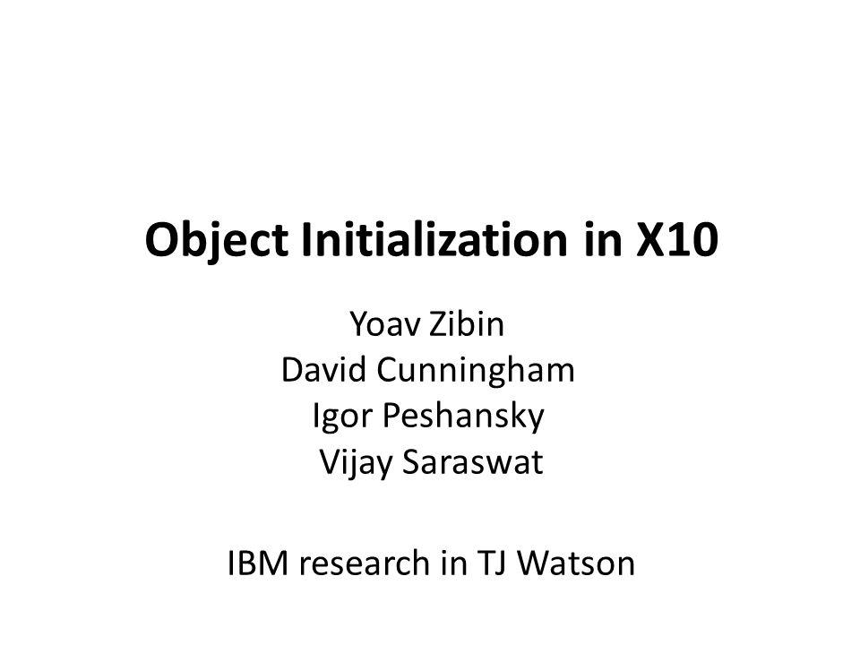 Object Initialization in X10 Yoav Zibin David Cunningham Igor Peshansky Vijay Saraswat IBM research in TJ Watson