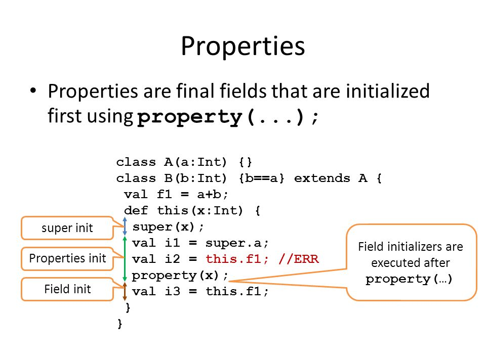 Properties Properties are final fields that are initialized first using property(...); class A(a:Int) {} class B(b:Int) {b==a} extends A { val f1 = a+b; def this(x:Int) { super(x); val i1 = super.a; val i2 = this.f1; //ERR property(x); val i3 = this.f1; } Field initializers are executed after property(…) super init Properties init Field init