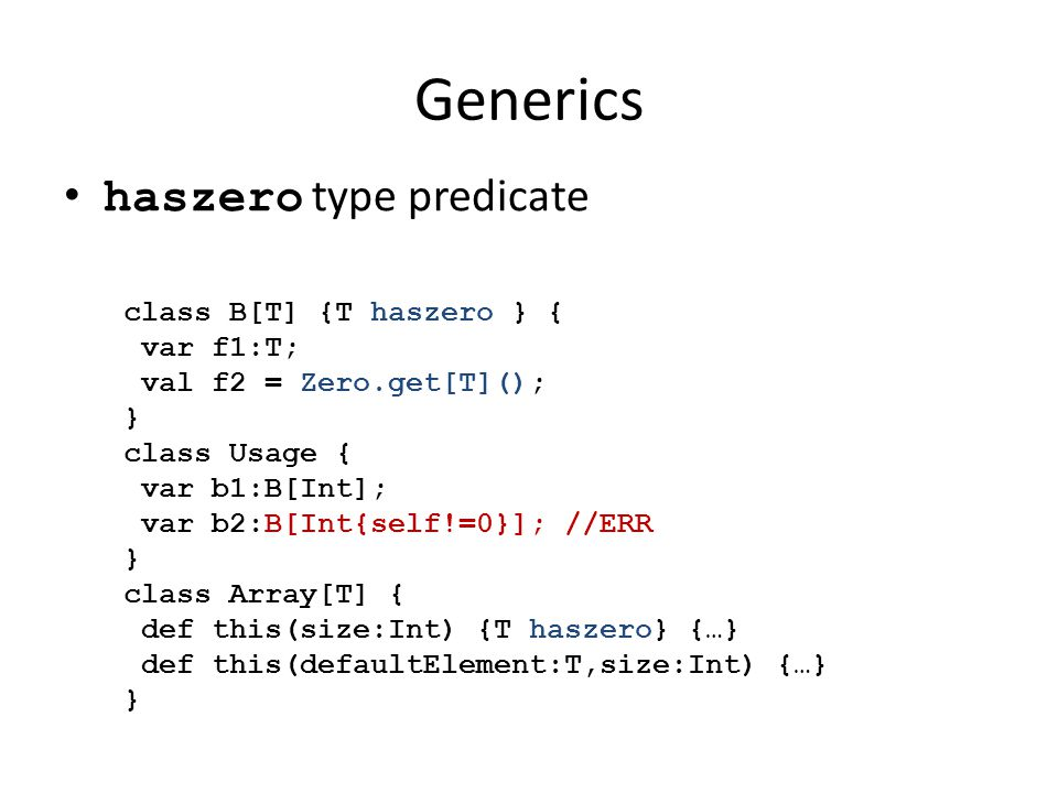 Generics haszero type predicate class B[T] {T haszero } { var f1:T; val f2 = Zero.get[T](); } class Usage { var b1:B[Int]; var b2:B[Int{self!=0}]; //ERR } class Array[T] { def this(size:Int) {T haszero} {…} def this(defaultElement:T,size:Int) {…} }